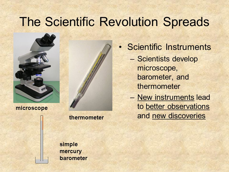 The Scientific Revolution Spreads Scientific Instruments –Scientists develop microscope, barometer, and thermometer –New instruments lead to better observations and new discoveries microscope thermometer simple mercury barometer