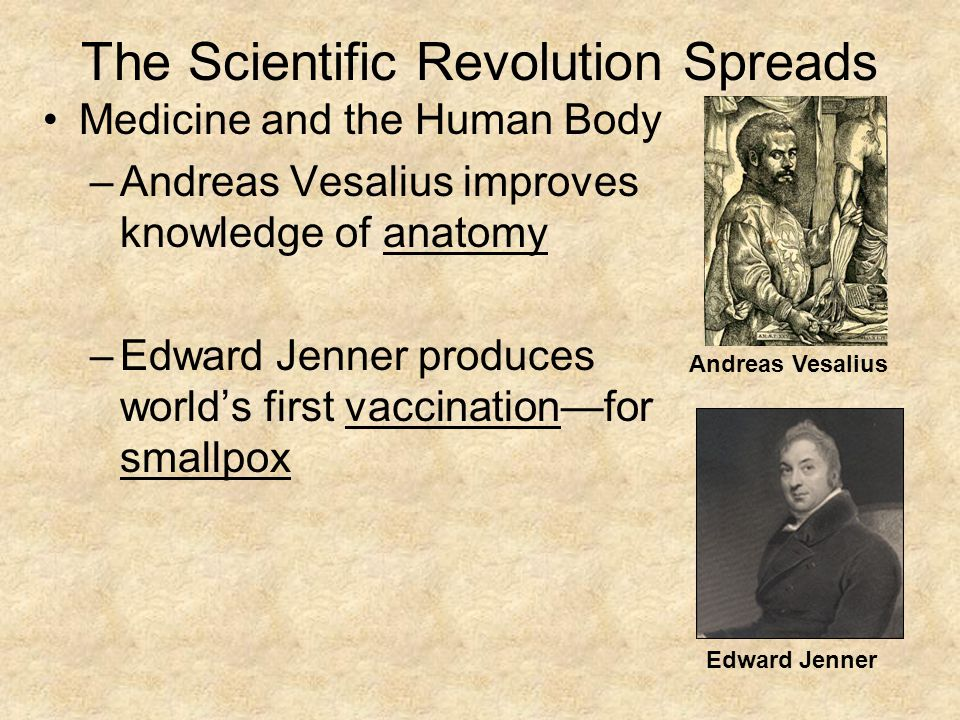 The Scientific Revolution Spreads Medicine and the Human Body –Andreas Vesalius improves knowledge of anatomy –Edward Jenner produces world's first vaccination—for smallpox Andreas Vesalius Edward Jenner