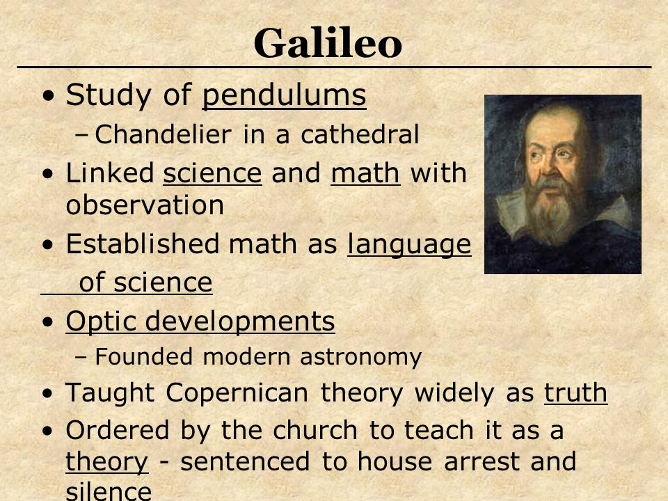 Galileo Study of pendulums –Chandelier in a cathedral Linked science and math with observation Established math as language of science Optic developments –Founded modern astronomy Taught Copernican theory widely as truth Ordered by the church to teach it as a theory - sentenced to house arrest and silence
