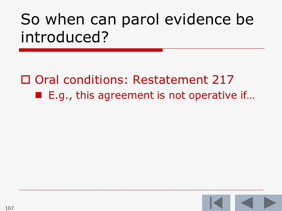 So when can parol evidence be introduced?  Oral conditions: Restatement 217 E.g., this agreement is not operative if… 107