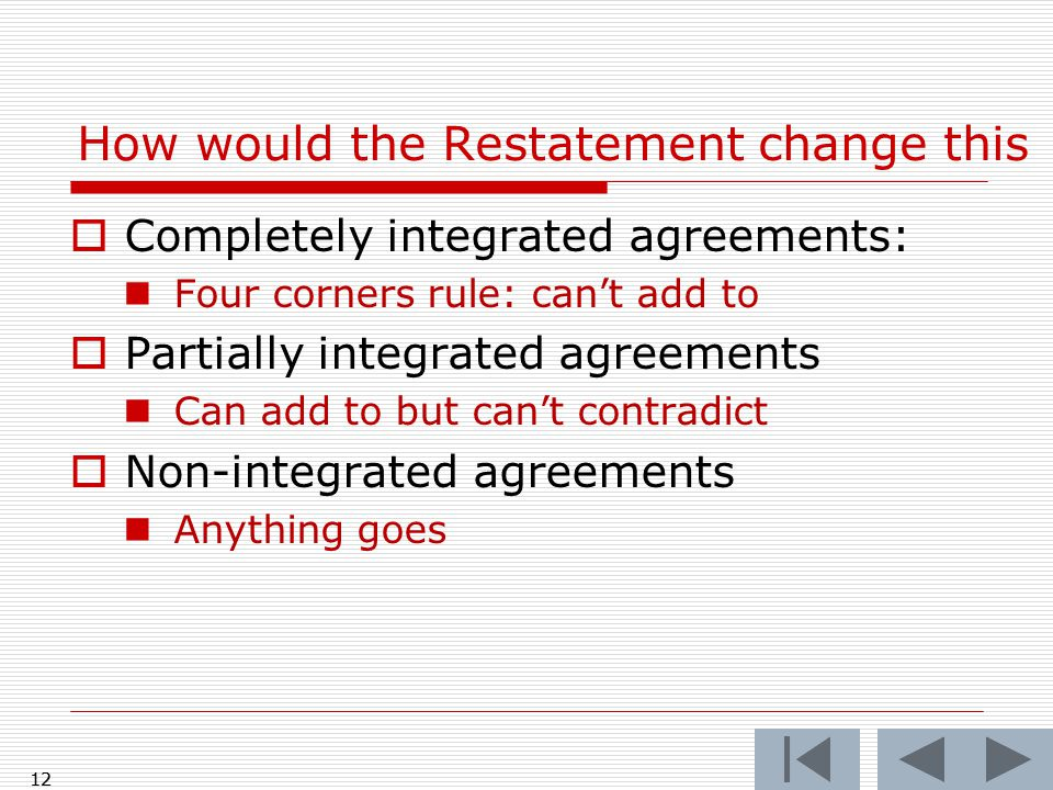  Completely integrated agreements: Four corners rule: can't add to  Partially integrated agreements Can add to but can't contradict  Non-integrated agreements Anything goes 12 How would the Restatement change this 12