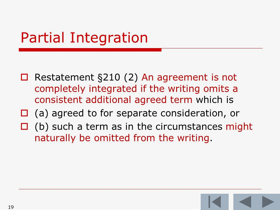  Restatement §210 (2) An agreement is not completely integrated if the writing omits a consistent additional agreed term which is  (a) agreed to for separate consideration, or  (b) such a term as in the circumstances might naturally be omitted from the writing.