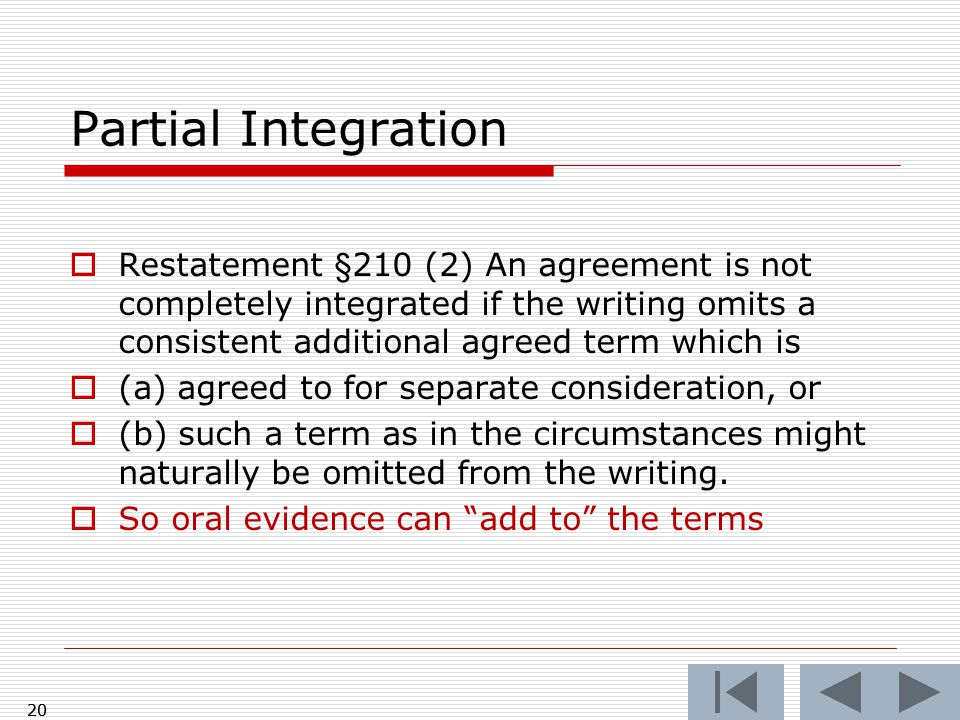  Restatement §210 (2) An agreement is not completely integrated if the writing omits a consistent additional agreed term which is  (a) agreed to for