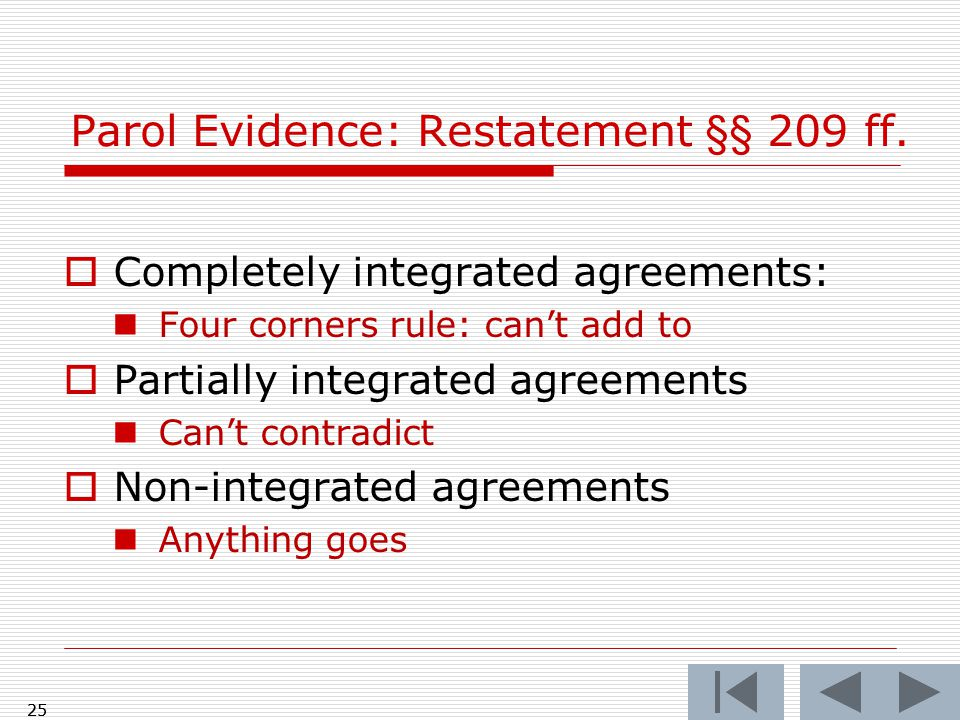  Completely integrated agreements: Four corners rule: can't add to  Partially integrated agreements Can't contradict  Non-integrated agreements Anything goes 25 Parol Evidence: Restatement §§ 209 ff.