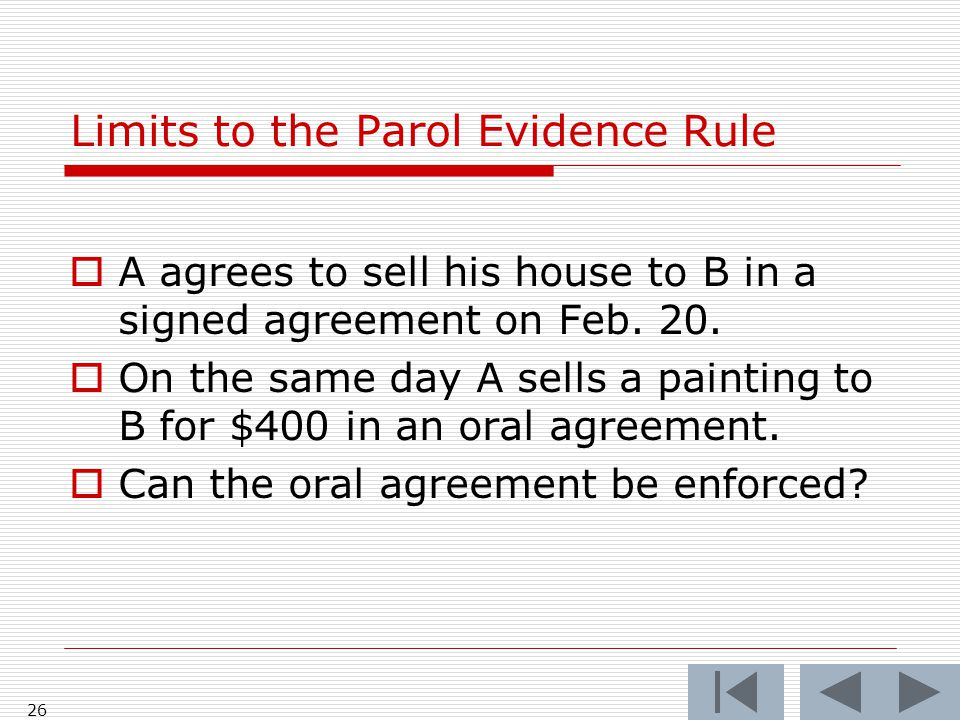 Limits to the Parol Evidence Rule  A agrees to sell his house to B in a signed agreement on Feb. 20.  On the same day A sells a painting to B for $4