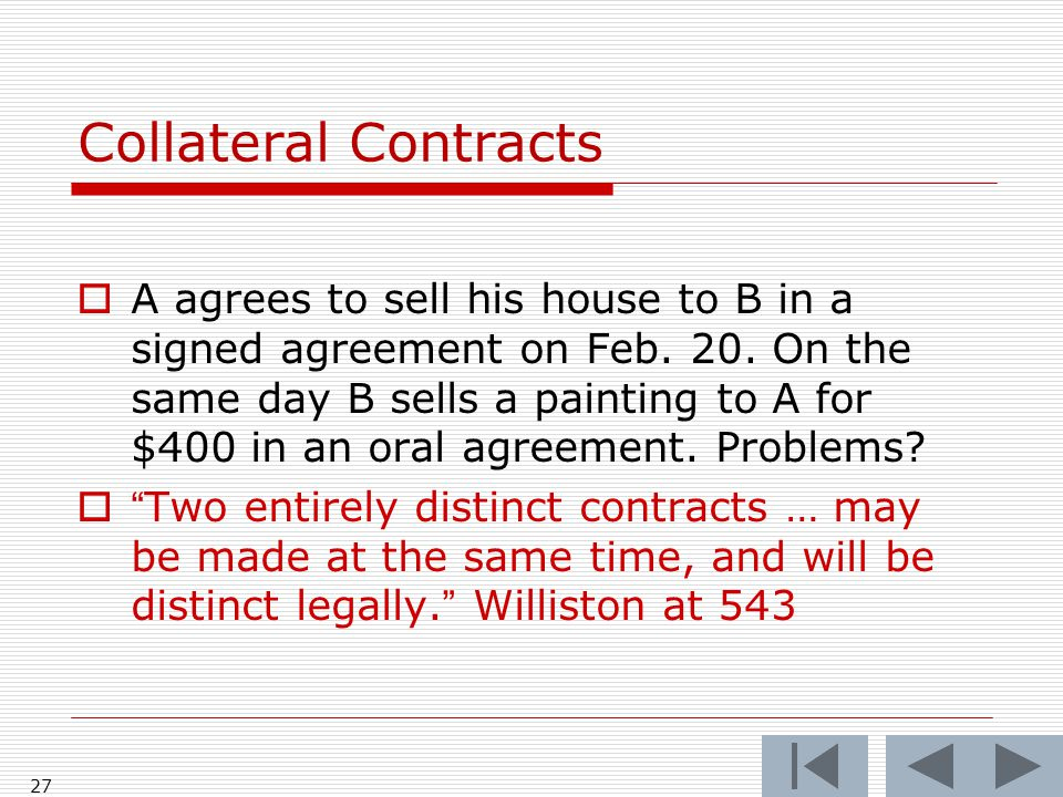 Collateral Contracts  A agrees to sell his house to B in a signed agreement on Feb.