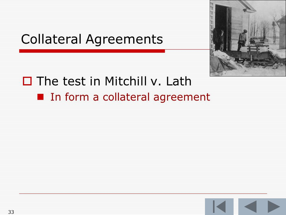 Collateral Agreements  The test in Mitchill v. Lath In form a collateral agreement 33