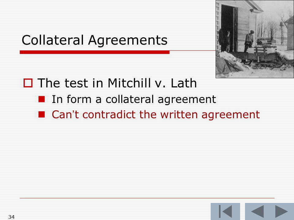 Collateral Agreements  The test in Mitchill v. Lath In form a collateral agreement Can't contradict the written agreement 34