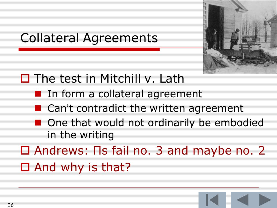 Collateral Agreements  The test in Mitchill v. Lath In form a collateral agreement Can't contradict the written agreement One that would not ordinari