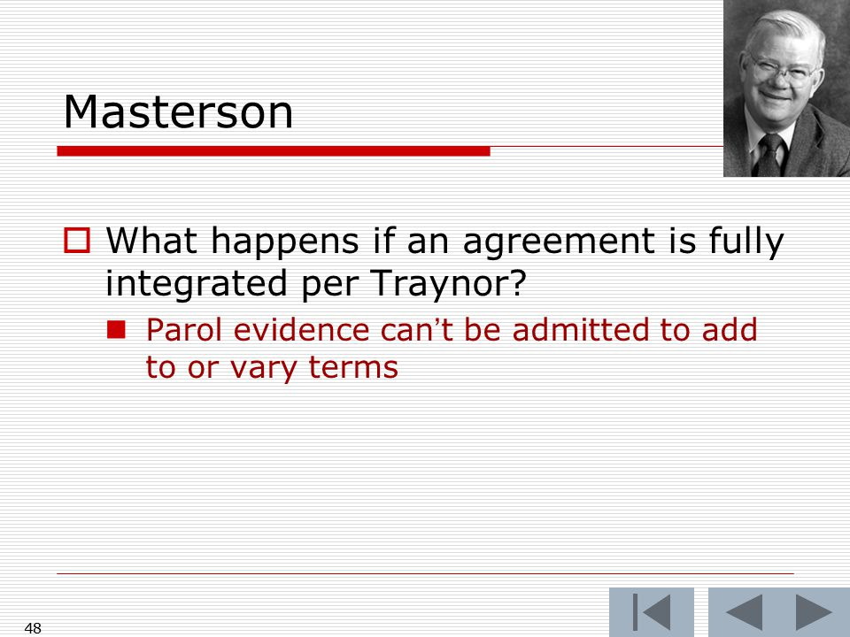 Masterson  What happens if an agreement is fully integrated per Traynor? Parol evidence can't be admitted to add to or vary terms 48