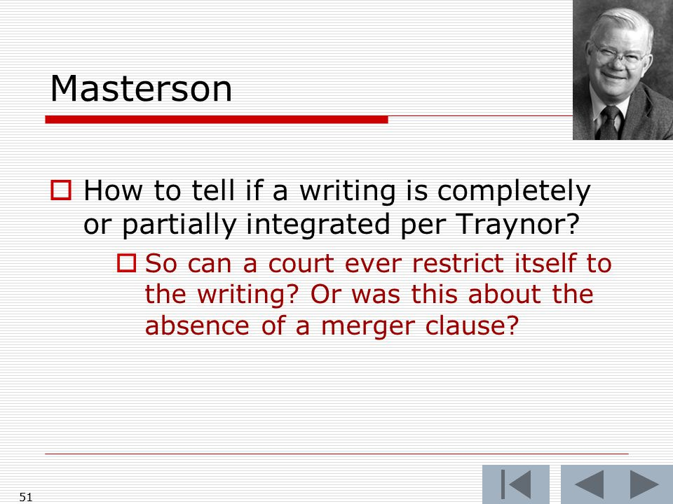 Masterson  How to tell if a writing is completely or partially integrated per Traynor?  So can a court ever restrict itself to the writing? Or was t