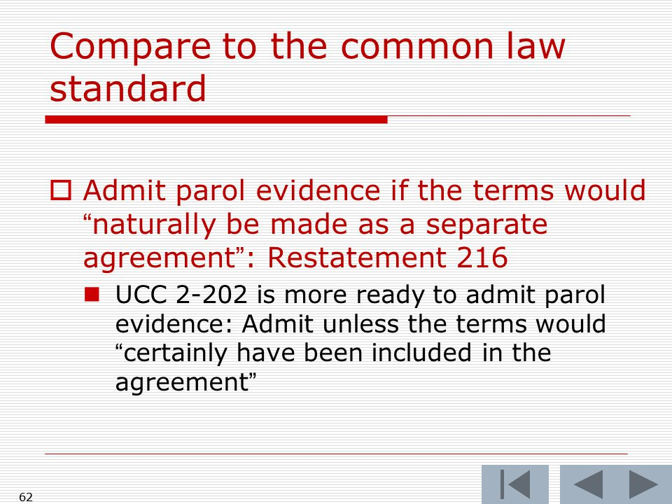 Compare to the common law standard  Admit parol evidence if the terms would naturally be made as a separate agreement : Restatement 216 UCC 2-202 is more ready to admit parol evidence: Admit unless the terms would certainly have been included in the agreement 62