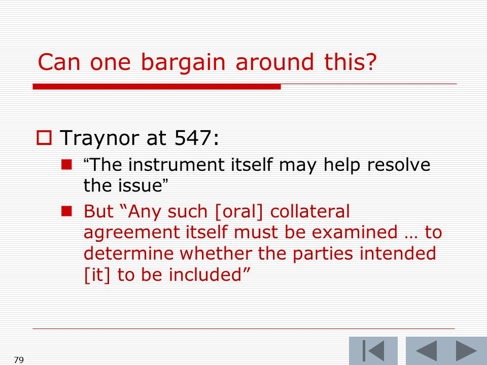 """Can one bargain around this?  Traynor at 547: """"The instrument itself may help resolve the issue"""" But """"Any such [oral] collateral agreement itself mus"""