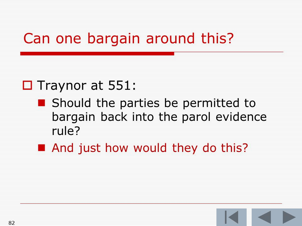 Can one bargain around this?  Traynor at 551: Should the parties be permitted to bargain back into the parol evidence rule? And just how would they d