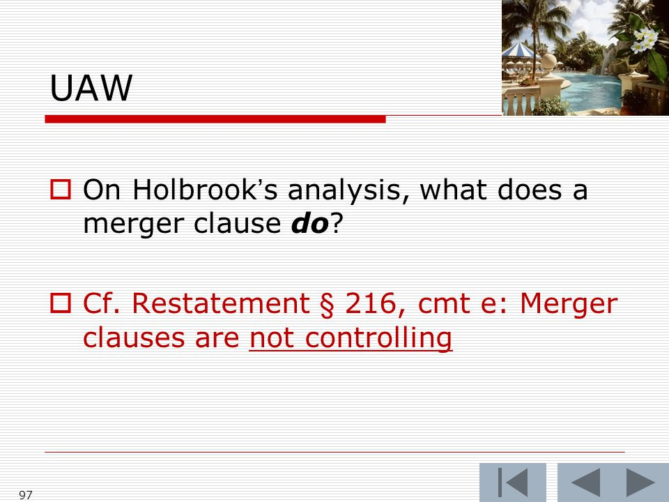 UAW  On Holbrook's analysis, what does a merger clause do?  Cf. Restatement § 216, cmt e: Merger clauses are not controlling 97