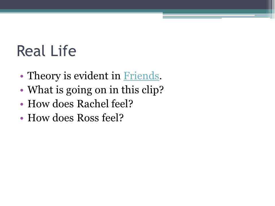 Real Life Theory is evident in Friends.Friends What is going on in this clip? How does Rachel feel? How does Ross feel?