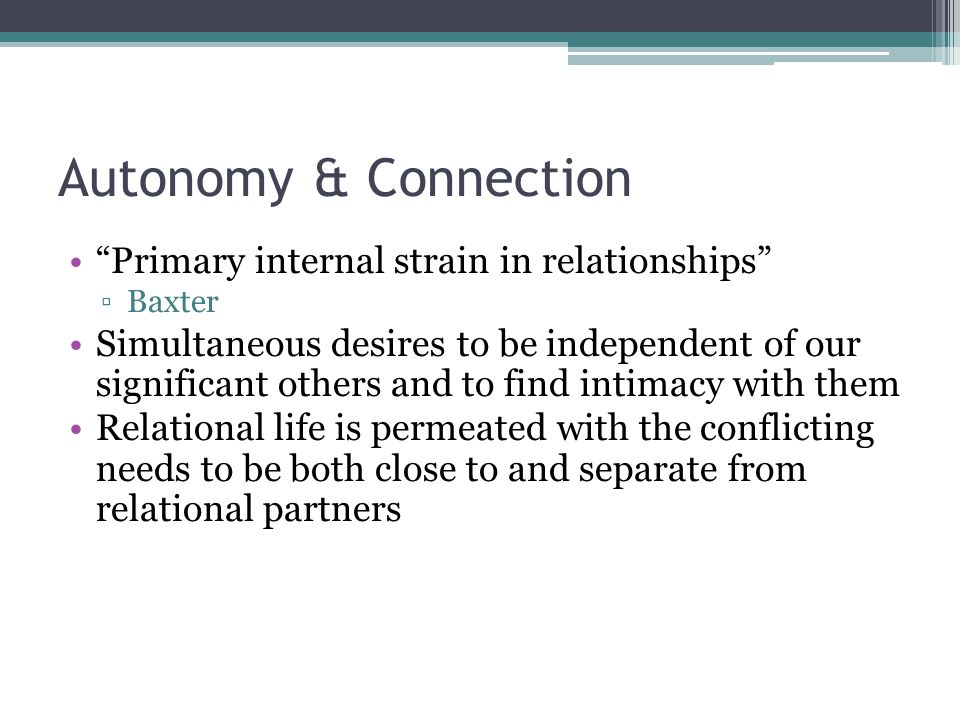 """Autonomy & Connection """"Primary internal strain in relationships"""" ▫Baxter Simultaneous desires to be independent of our significant others and to find"""