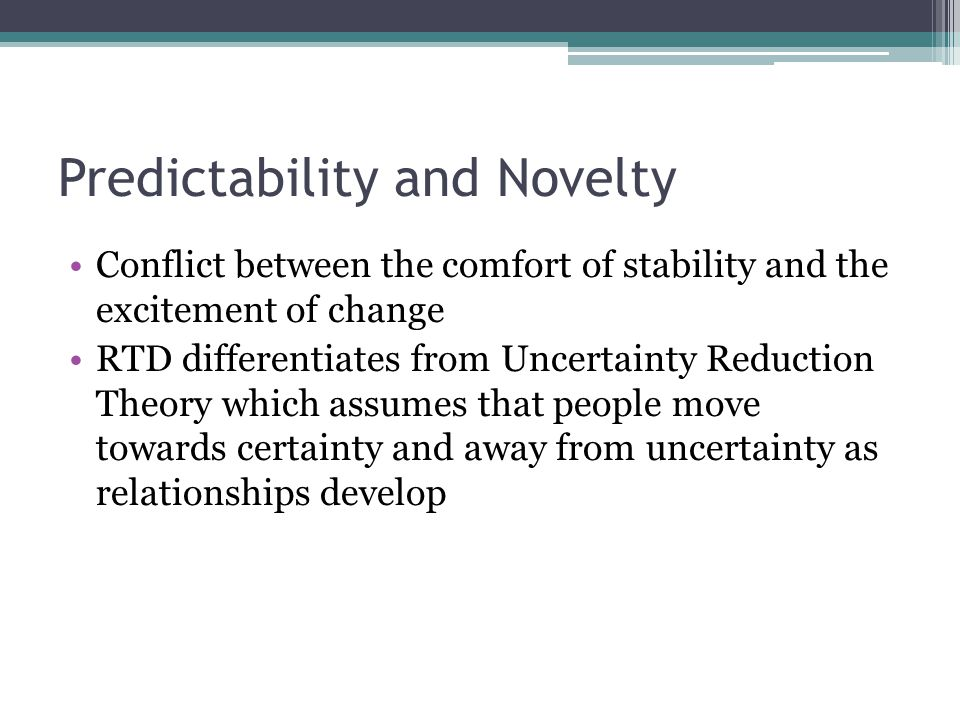 Predictability and Novelty Conflict between the comfort of stability and the excitement of change RTD differentiates from Uncertainty Reduction Theory