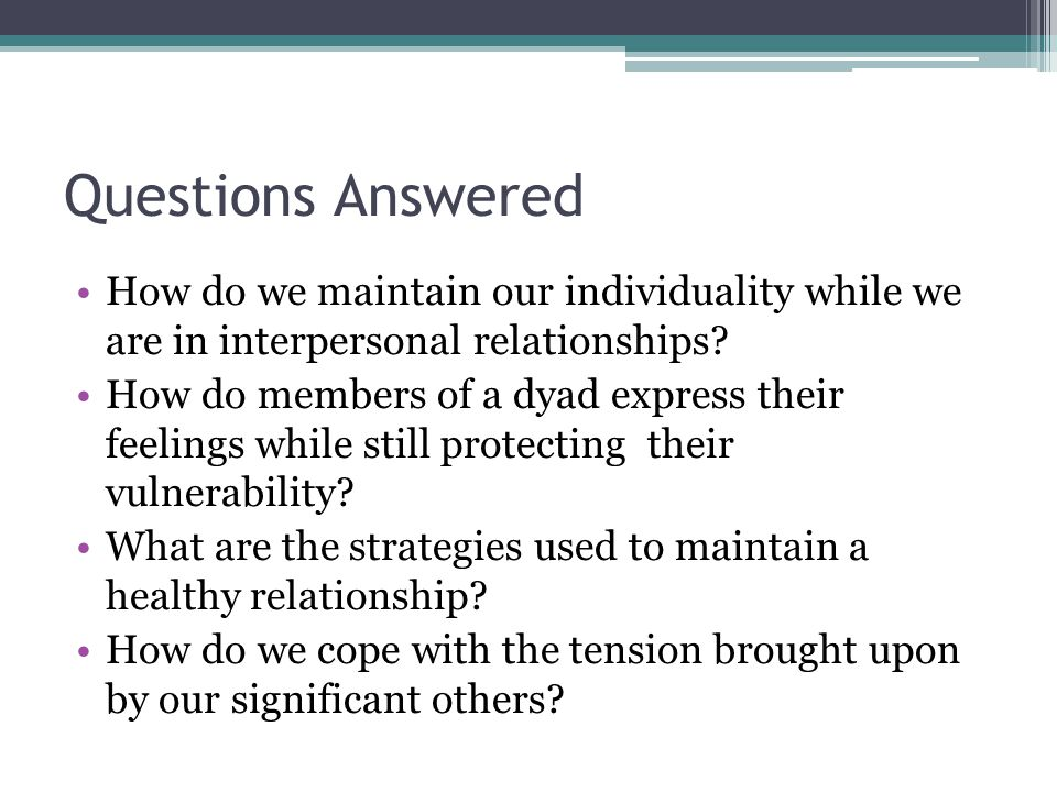 Questions Answered How do we maintain our individuality while we are in interpersonal relationships? How do members of a dyad express their feelings w