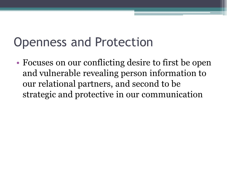 Openness and Protection Focuses on our conflicting desire to first be open and vulnerable revealing person information to our relational partners, and