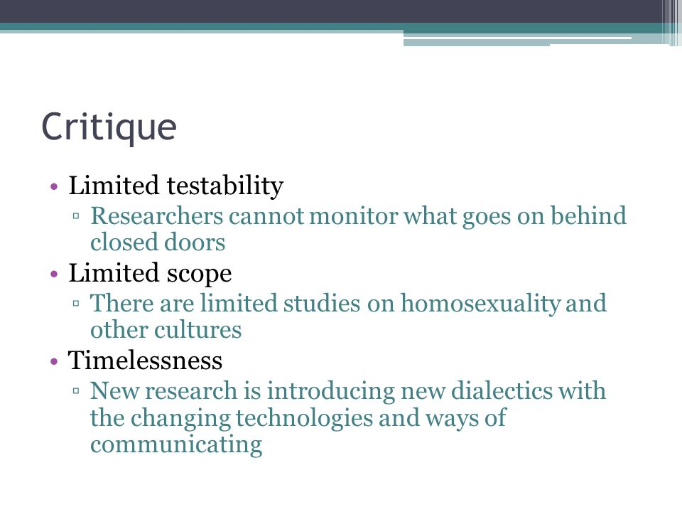 Critique Limited testability ▫Researchers cannot monitor what goes on behind closed doors Limited scope ▫There are limited studies on homosexuality an
