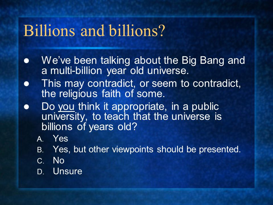 Billions and billions. We've been talking about the Big Bang and a multi-billion year old universe.