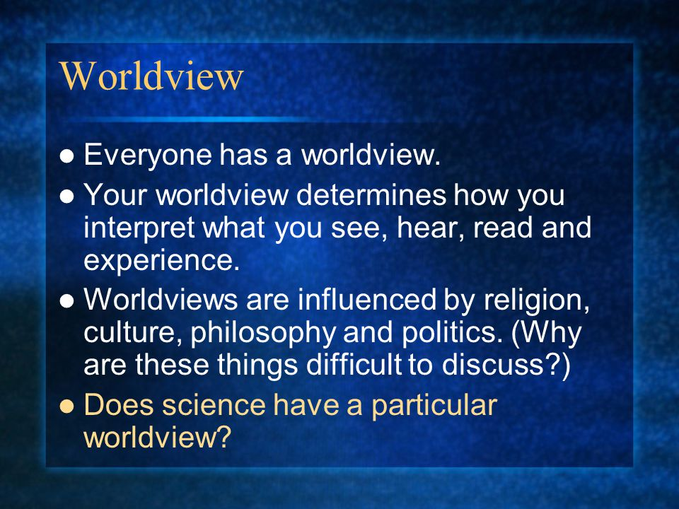 Worldview Everyone has a worldview.