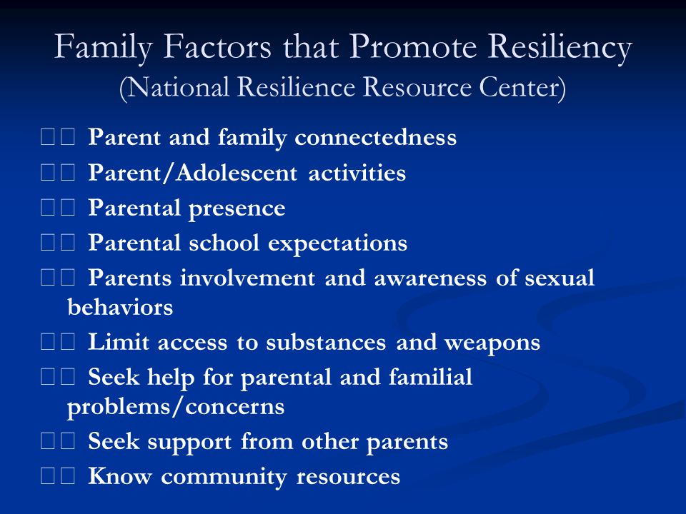 Family Factors that Promote Resiliency (National Resilience Resource Center) Parent and family connectedness Parent/Adolescent activities Parental pre