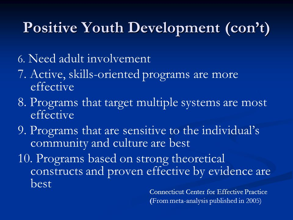 Positive Youth Development (con't) 6. Need adult involvement 7. Active, skills-oriented programs are more effective 8. Programs that target multiple s