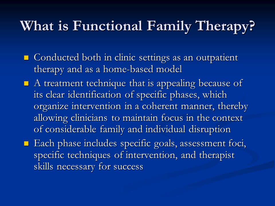 What is Functional Family Therapy? Conducted both in clinic settings as an outpatient therapy and as a home-based model Conducted both in clinic setti