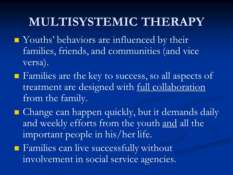 MULTISYSTEMIC THERAPY Youths' behaviors are influenced by their families, friends, and communities (and vice versa). Families are the key to success,