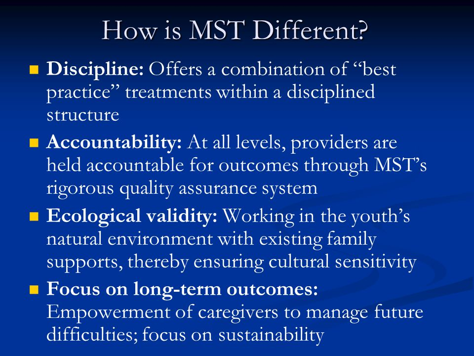 """How is MST Different? Discipline: Offers a combination of """"best practice"""" treatments within a disciplined structure Accountability: At all levels, pro"""