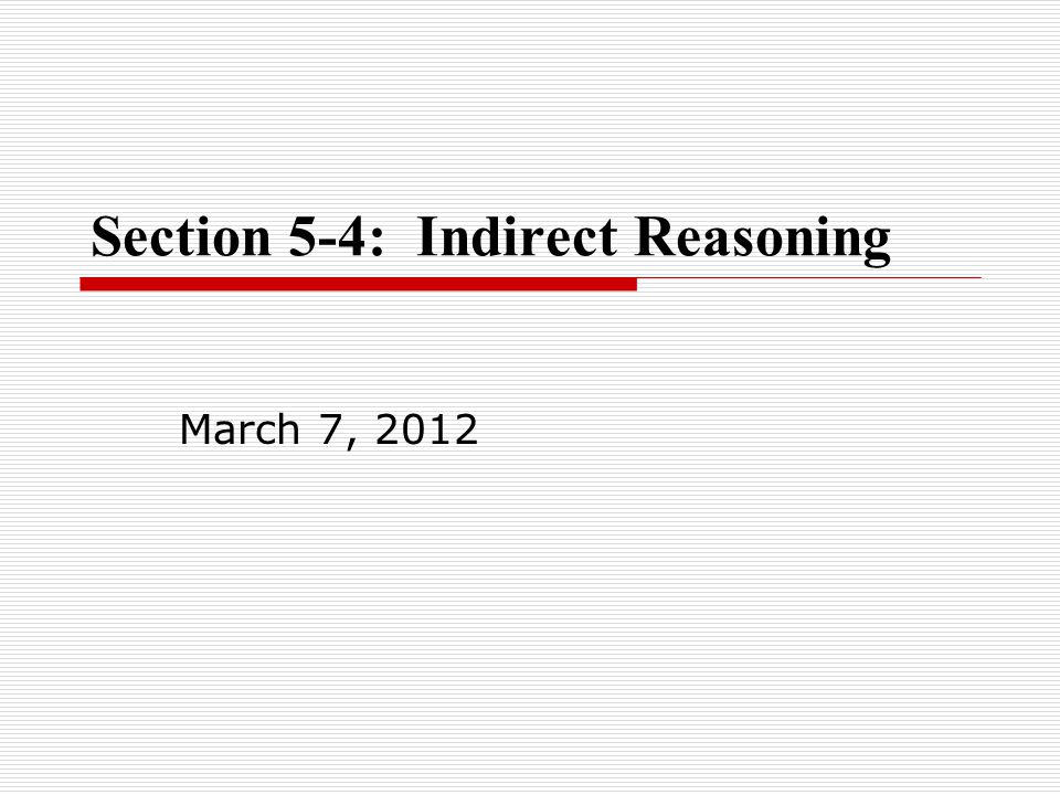 Section 5-4: Indirect Reasoning March 7, 2012