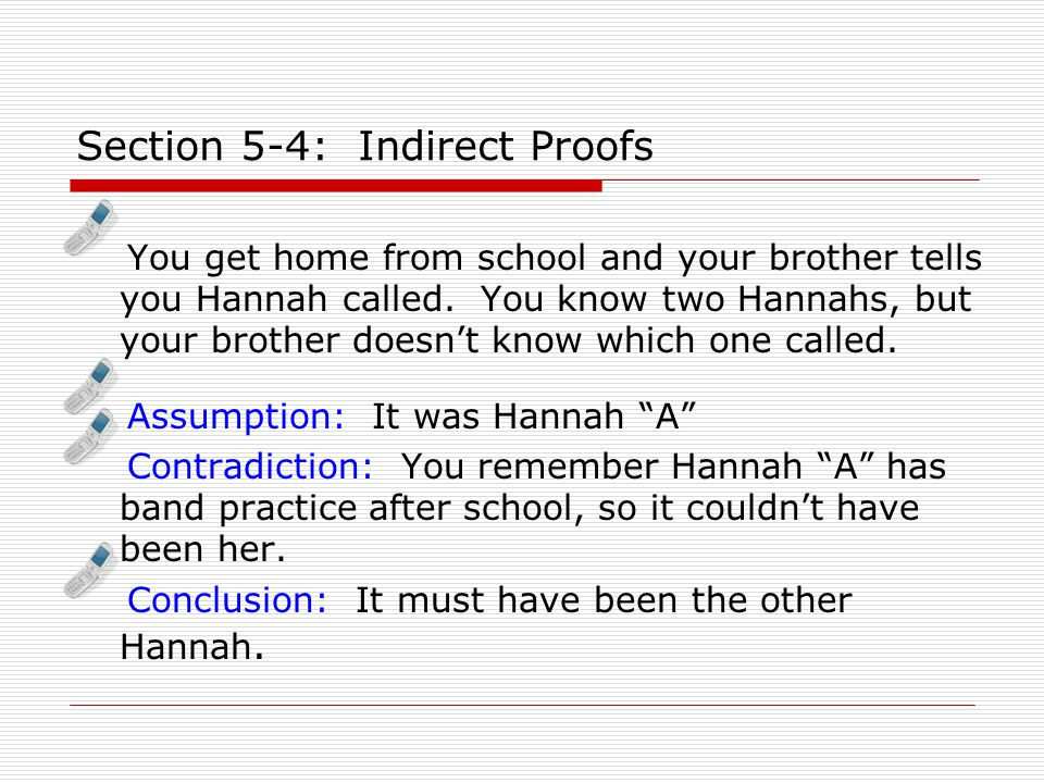 Section 5-4: Indirect Proofs You get home from school and your brother tells you Hannah called.