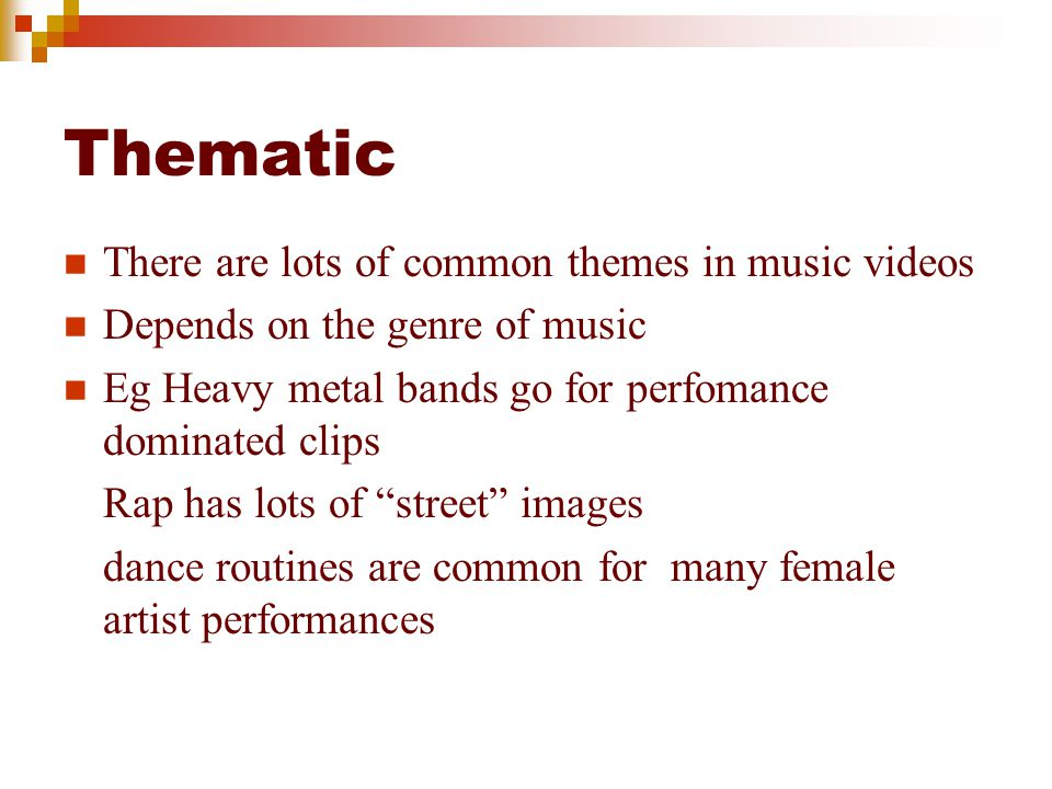 Thematic There are lots of common themes in music videos Depends on the genre of music Eg Heavy metal bands go for perfomance dominated clips Rap has lots of street images dance routines are common for many female artist performances