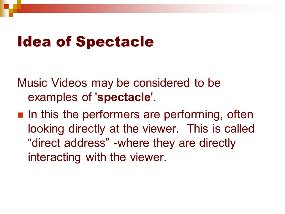 Idea of Spectacle Music Videos may be considered to be examples of spectacle .