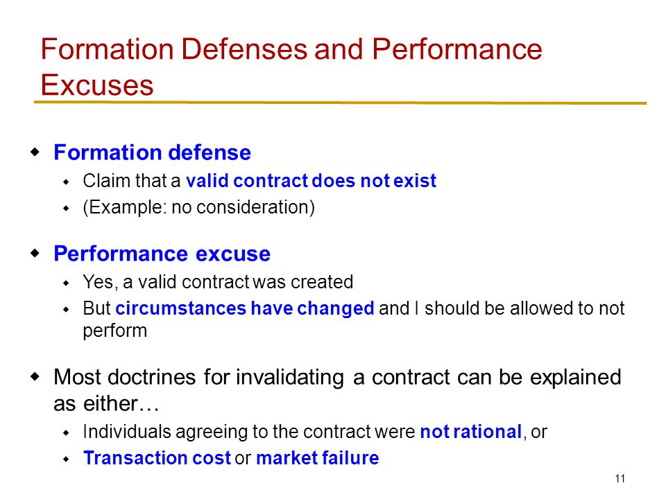 11  Formation defense  Claim that a valid contract does not exist  (Example: no consideration)  Performance excuse  Yes, a valid contract was created  But circumstances have changed and I should be allowed to not perform  Most doctrines for invalidating a contract can be explained as either…  Individuals agreeing to the contract were not rational, or  Transaction cost or market failure Formation Defenses and Performance Excuses