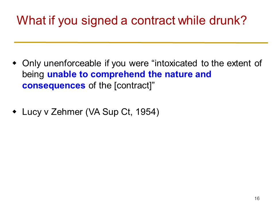 16  Only unenforceable if you were intoxicated to the extent of being unable to comprehend the nature and consequences of the [contract]  Lucy v Zehmer (VA Sup Ct, 1954) What if you signed a contract while drunk?