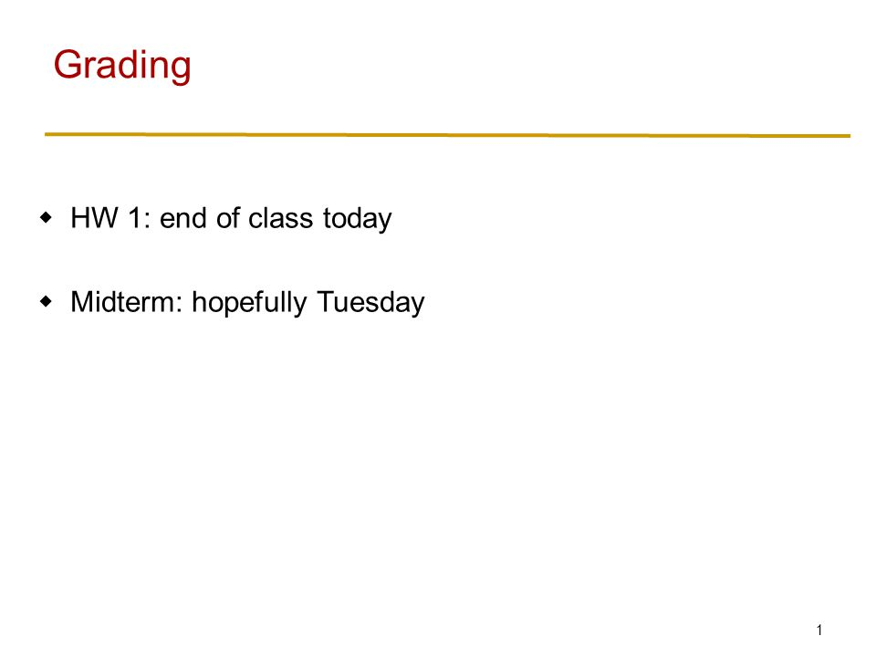 1  HW 1: end of class today  Midterm: hopefully Tuesday Grading
