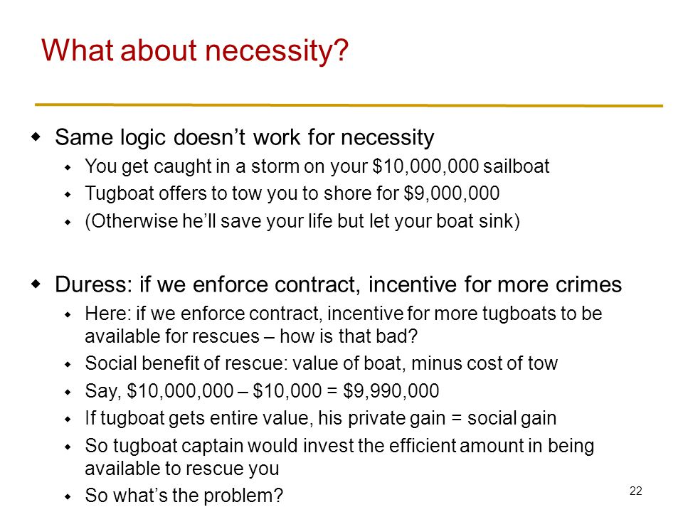 22  Same logic doesn't work for necessity  You get caught in a storm on your $10,000,000 sailboat  Tugboat offers to tow you to shore for $9,000,000  (Otherwise he'll save your life but let your boat sink)  Duress: if we enforce contract, incentive for more crimes  Here: if we enforce contract, incentive for more tugboats to be available for rescues – how is that bad.