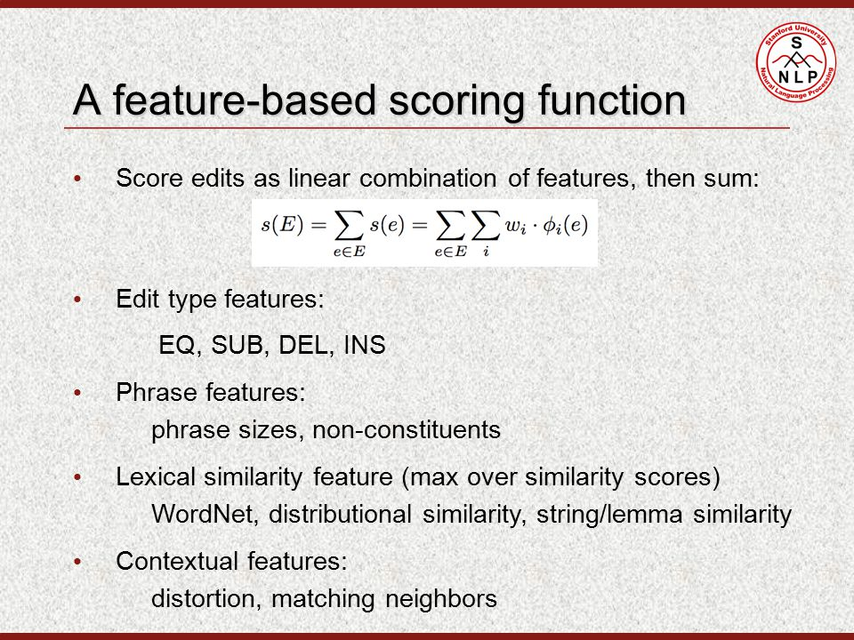 Score edits as linear combination of features, then sum: A feature-based scoring function Edit type features: EQ, SUB, DEL, INS Phrase features: phrase sizes, non-constituents Lexical similarity feature (max over similarity scores) WordNet, distributional similarity, string/lemma similarity Contextual features: distortion, matching neighbors