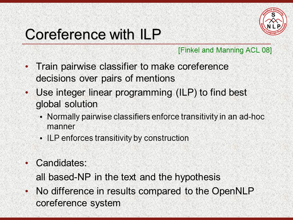 Coreference with ILP Train pairwise classifier to make coreference decisions over pairs of mentions Use integer linear programming (ILP) to find best global solution Normally pairwise classifiers enforce transitivity in an ad-hoc manner ILP enforces transitivity by construction Candidates: all based-NP in the text and the hypothesis No difference in results compared to the OpenNLP coreference system [Finkel and Manning ACL 08]