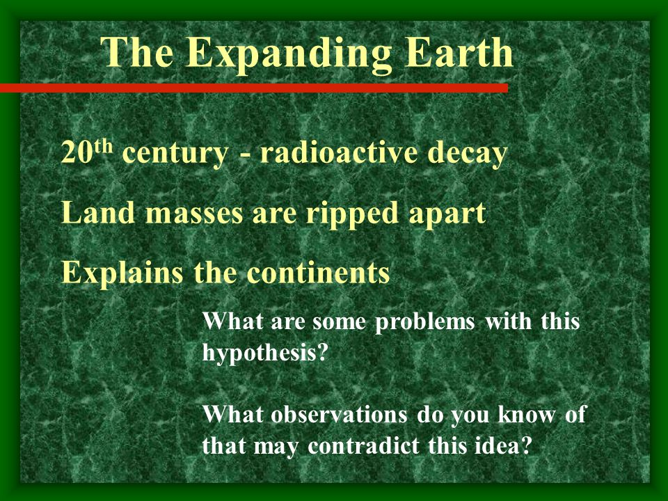 The Expanding Earth 20 th century - radioactive decay Land masses are ripped apart Explains the continents What are some problems with this hypothesis