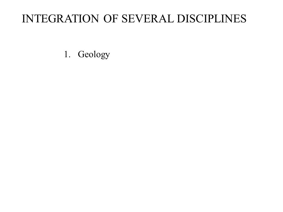 INTEGRATION OF SEVERAL DISCIPLINES 1.Geology