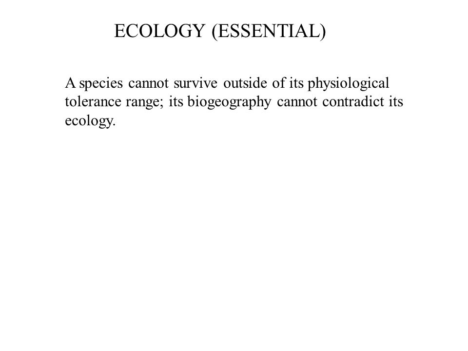 ECOLOGY (ESSENTIAL) A species cannot survive outside of its physiological tolerance range; its biogeography cannot contradict its ecology.