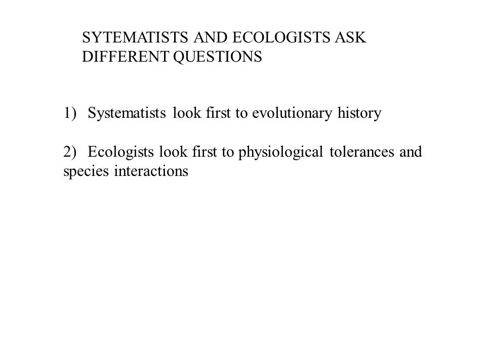 SYTEMATISTS AND ECOLOGISTS ASK DIFFERENT QUESTIONS 1)Systematists look first to evolutionary history 2)Ecologists look first to physiological toleranc