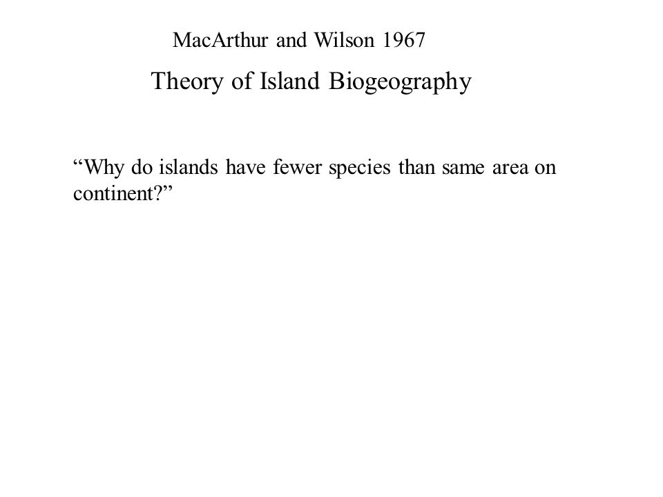 "MacArthur and Wilson 1967 Theory of Island Biogeography ""Why do islands have fewer species than same area on continent?"""