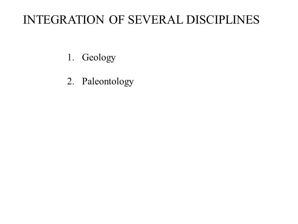 INTEGRATION OF SEVERAL DISCIPLINES 1.Geology 2.Paleontology