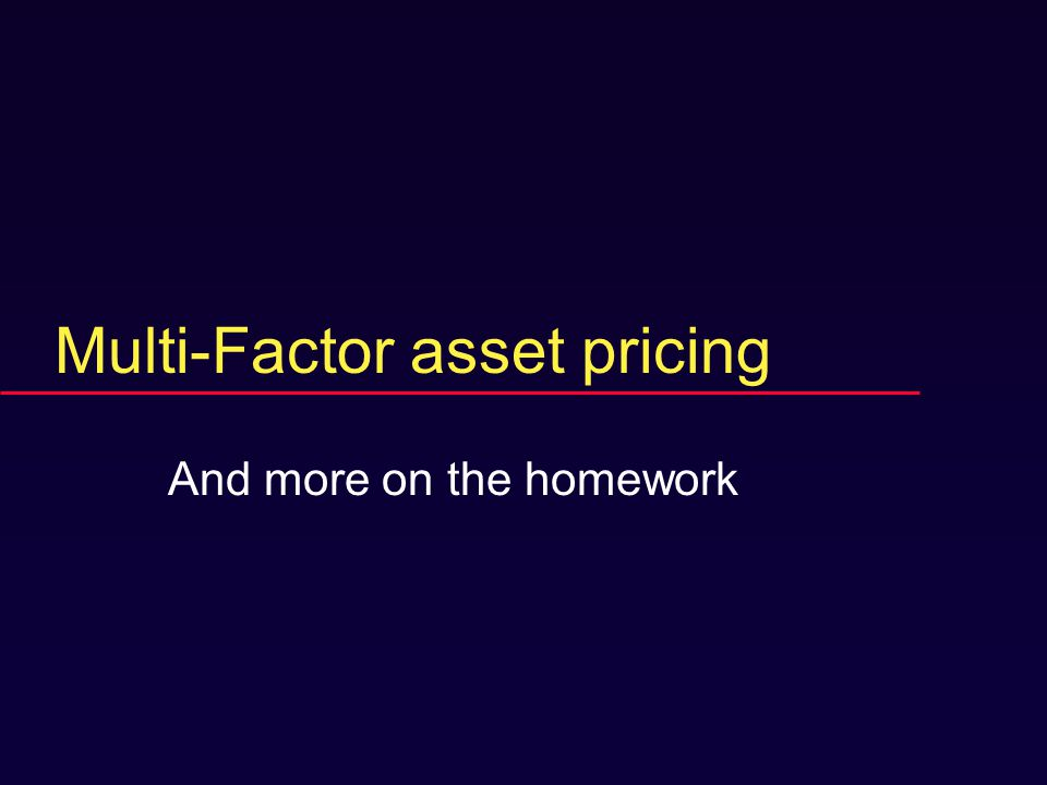 Multi-Factor asset pricing And more on the homework