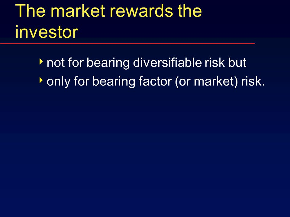 The market rewards the investor  not for bearing diversifiable risk but  only for bearing factor (or market) risk.